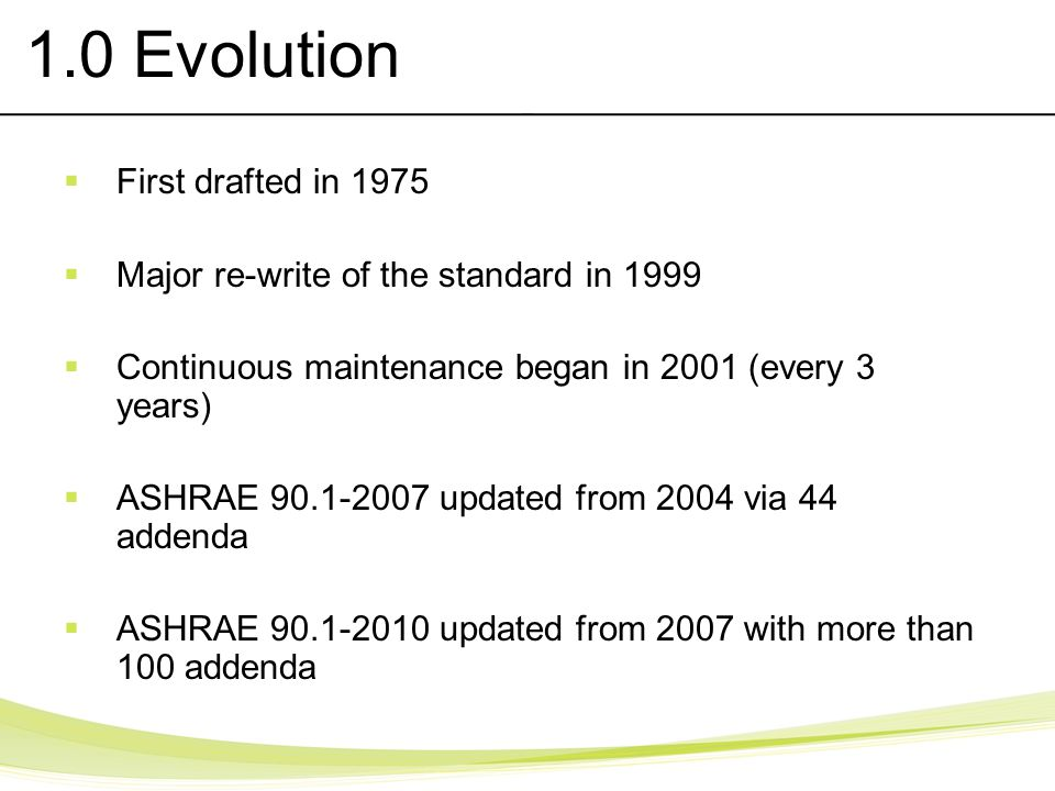 1.0 Evolution First drafted in 1975 Major re-write of the standard in 1999 Continuous maintenance began in 2001 (every 3 years) ASHRAE 90.1-2007 updat