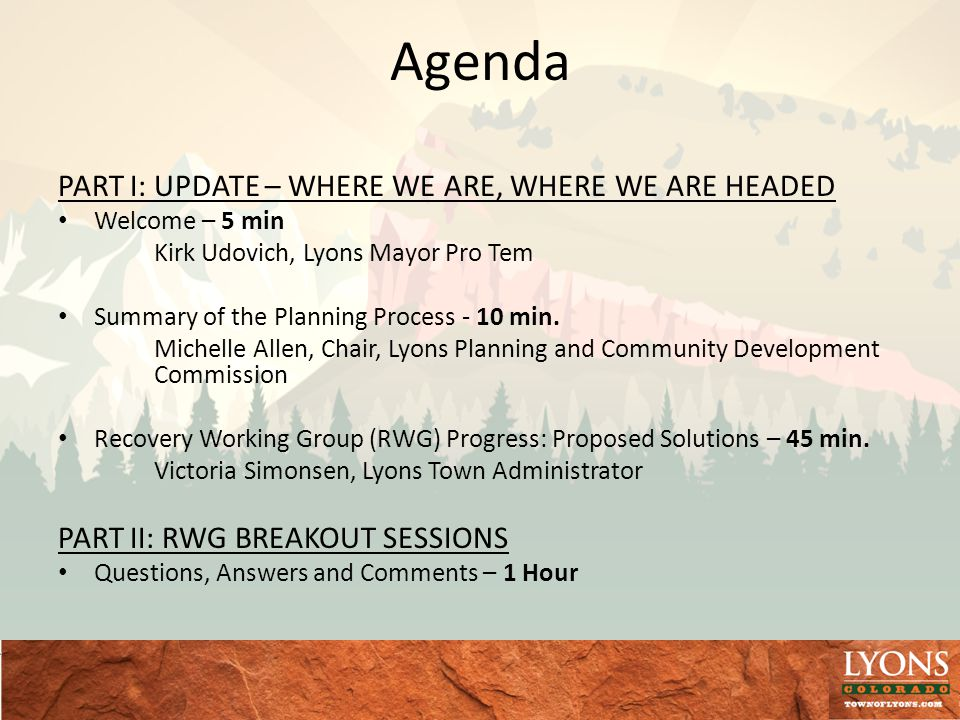 Agenda PART I: UPDATE – WHERE WE ARE, WHERE WE ARE HEADED Welcome – 5 min Kirk Udovich, Lyons Mayor Pro Tem Summary of the Planning Process - 10 min.
