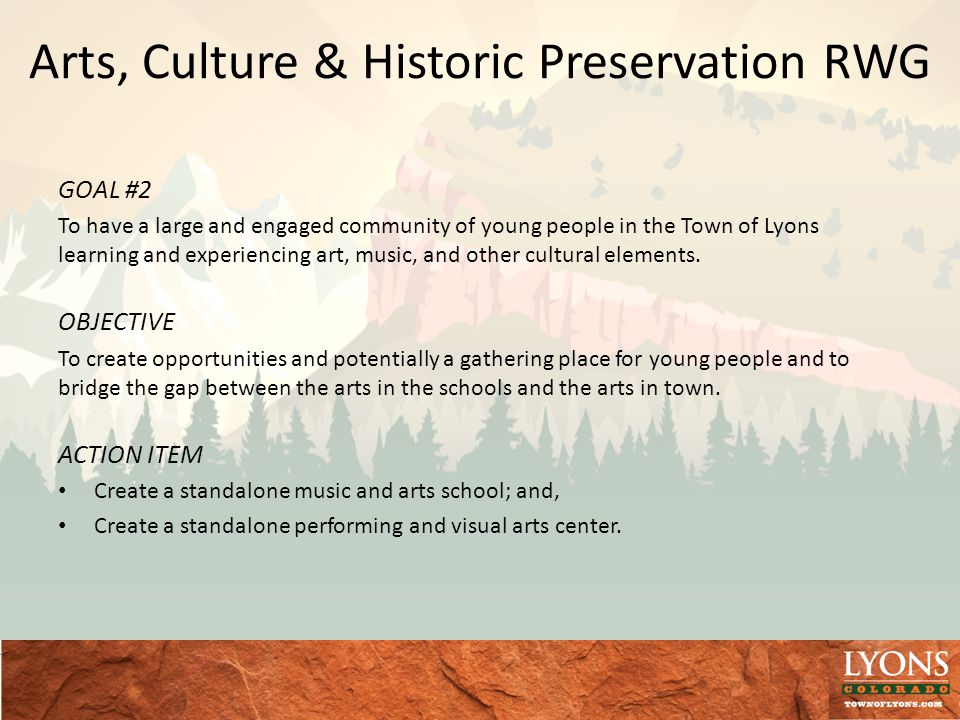 Arts, Culture & Historic Preservation RWG GOAL #2 To have a large and engaged community of young people in the Town of Lyons learning and experiencing art, music, and other cultural elements.