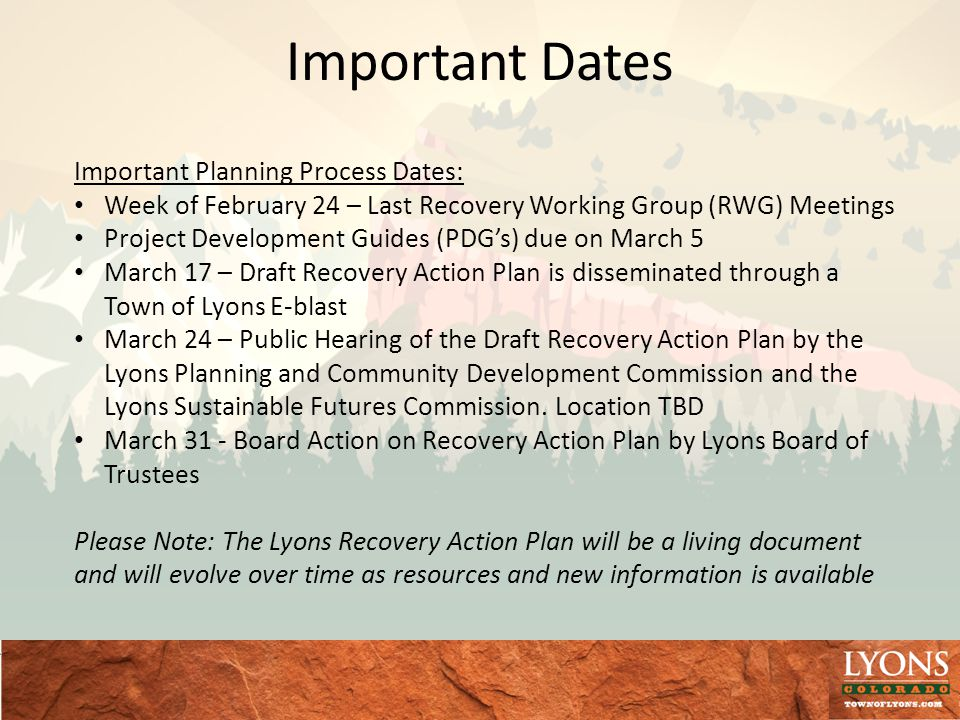 Important Dates Important Planning Process Dates: Week of February 24 – Last Recovery Working Group (RWG) Meetings Project Development Guides (PDGs) due on March 5 March 17 – Draft Recovery Action Plan is disseminated through a Town of Lyons E-blast March 24 – Public Hearing of the Draft Recovery Action Plan by the Lyons Planning and Community Development Commission and the Lyons Sustainable Futures Commission.