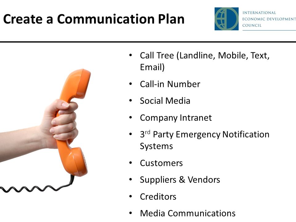Create a Communication Plan Call Tree (Landline, Mobile, Text, Email) Call-in Number Social Media Company Intranet 3 rd Party Emergency Notification Systems Customers Suppliers & Vendors Creditors Media Communications