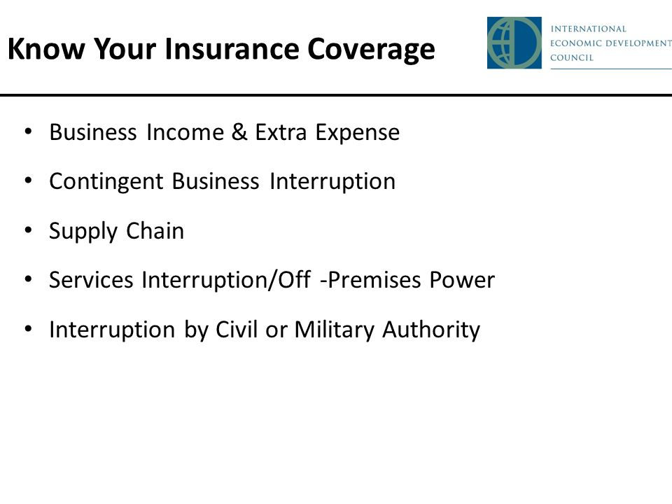 Know Your Insurance Coverage Business Income & Extra Expense Contingent Business Interruption Supply Chain Services Interruption/Off -Premises Power Interruption by Civil or Military Authority