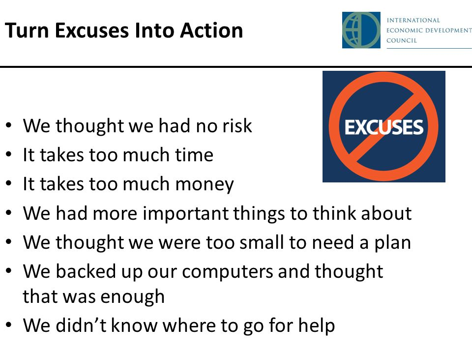 Turn Excuses Into Action We thought we had no risk It takes too much time It takes too much money We had more important things to think about We thought we were too small to need a plan We backed up our computers and thought that was enough We didnt know where to go for help