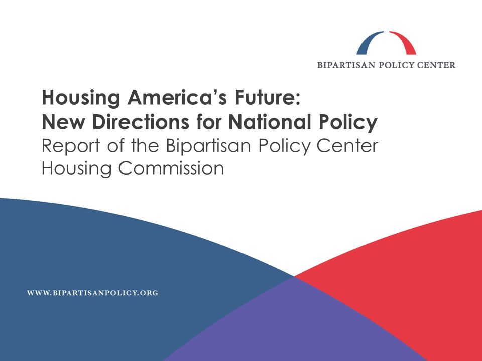 Housing Americas Future: New Directions for National Policy Report of the Bipartisan Policy Center Housing Commission