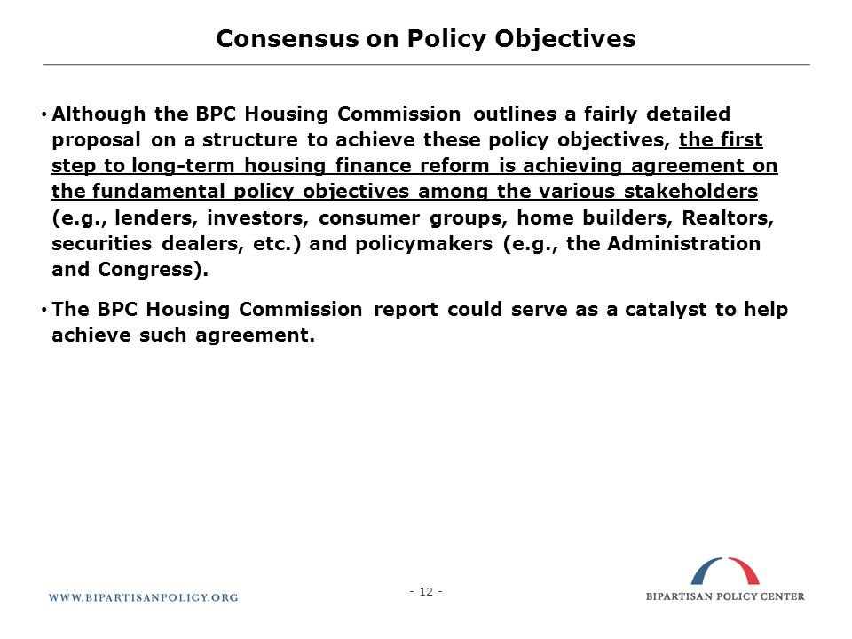 12 Consensus on Policy Objectives Although the BPC Housing Commission outlines a fairly detailed proposal on a structure to achieve these policy objectives, the first step to long-term housing finance reform is achieving agreement on the fundamental policy objectives among the various stakeholders (e.g., lenders, investors, consumer groups, home builders, Realtors, securities dealers, etc.) and policymakers (e.g., the Administration and Congress).