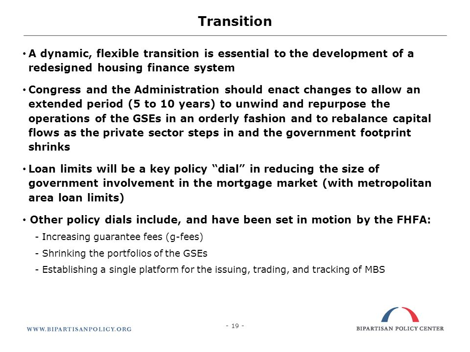 19 Transition A dynamic, flexible transition is essential to the development of a redesigned housing finance system Congress and the Administration sh
