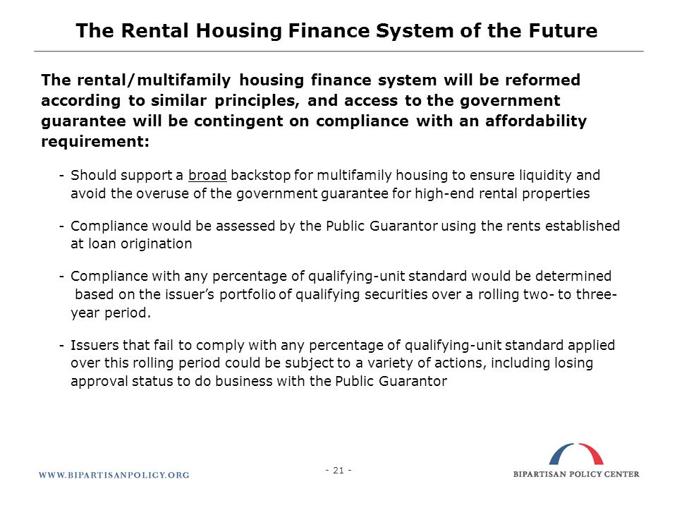 21 The rental/multifamily housing finance system will be reformed according to similar principles, and access to the government guarantee will be contingent on compliance with an affordability requirement: -Should support a broad backstop for multifamily housing to ensure liquidity and avoid the overuse of the government guarantee for high-end rental properties -Compliance would be assessed by the Public Guarantor using the rents established at loan origination -Compliance with any percentage of qualifying-unit standard would be determined based on the issuers portfolio of qualifying securities over a rolling two- to three- year period.
