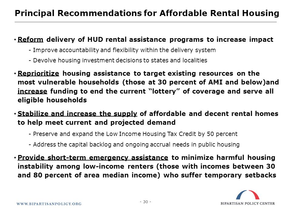 Principal Recommendations for Affordable Rental Housing Reform delivery of HUD rental assistance programs to increase impact - Improve accountability and flexibility within the delivery system - Devolve housing investment decisions to states and localities Reprioritize housing assistance to target existing resources on the most vulnerable households (those at 30 percent of AMI and below)and increase funding to end the current lottery of coverage and serve all eligible households Stabilize and increase the supply of affordable and decent rental homes to help meet current and projected demand - Preserve and expand the Low Income Housing Tax Credit by 50 percent - Address the capital backlog and ongoing accrual needs in public housing Provide short-term emergency assistance to minimize harmful housing instability among low-income renters (those with incomes between 30 and 80 percent of area median income) who suffer temporary setbacks - 30 -