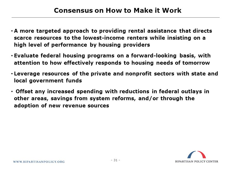 31 Consensus on How to Make it Work A more targeted approach to providing rental assistance that directs scarce resources to the lowest-income renters while insisting on a high level of performance by housing providers Evaluate federal housing programs on a forward-looking basis, with attention to how effectively responds to housing needs of tomorrow Leverage resources of the private and nonprofit sectors with state and local government funds Offset any increased spending with reductions in federal outlays in other areas, savings from system reforms, and/or through the adoption of new revenue sources - 31 -