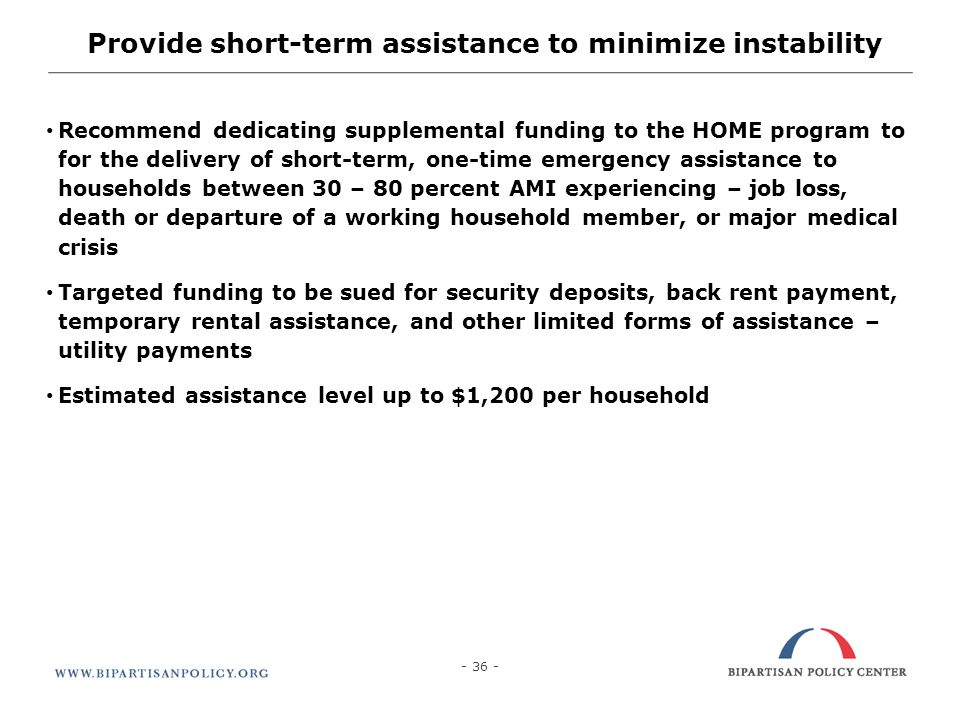 Provide short-term assistance to minimize instability Recommend dedicating supplemental funding to the HOME program to for the delivery of short-term, one-time emergency assistance to households between 30 – 80 percent AMI experiencing – job loss, death or departure of a working household member, or major medical crisis Targeted funding to be sued for security deposits, back rent payment, temporary rental assistance, and other limited forms of assistance – utility payments Estimated assistance level up to $1,200 per household - 36 -