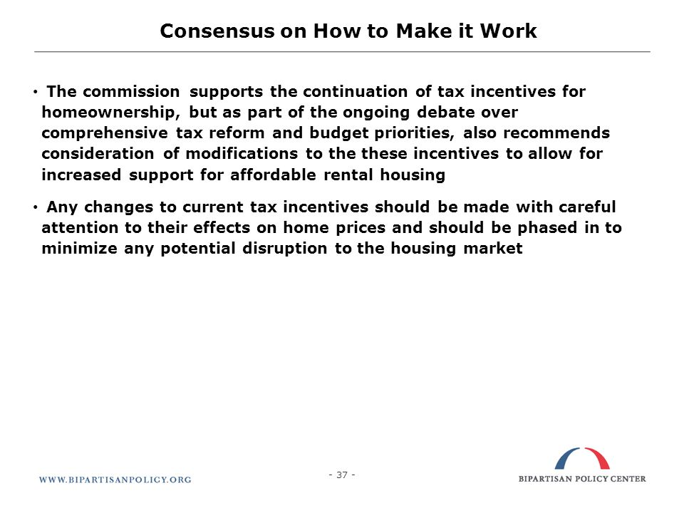 - 37 - The commission supports the continuation of tax incentives for homeownership, but as part of the ongoing debate over comprehensive tax reform a