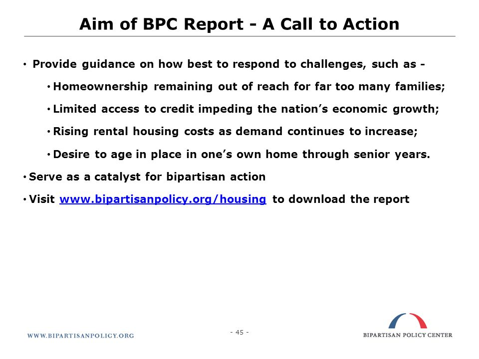 - 45 - Aim of BPC Report - A Call to Action Provide guidance on how best to respond to challenges, such as - Homeownership remaining out of reach for
