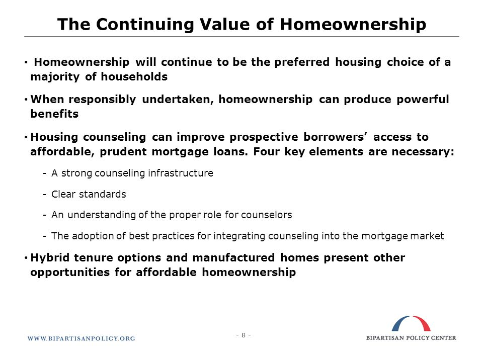 - 8 - The Continuing Value of Homeownership Homeownership will continue to be the preferred housing choice of a majority of households When responsibl