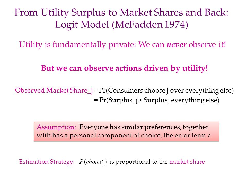 From Utility Surplus to Market Shares and Back: Logit Model (McFadden 1974) Utility is fundamentally private: We can never observe it! But we can obse