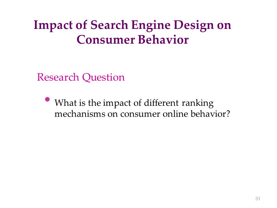 Impact of Search Engine Design on Consumer Behavior 31 Research Question What is the impact of different ranking mechanisms on consumer online behavio