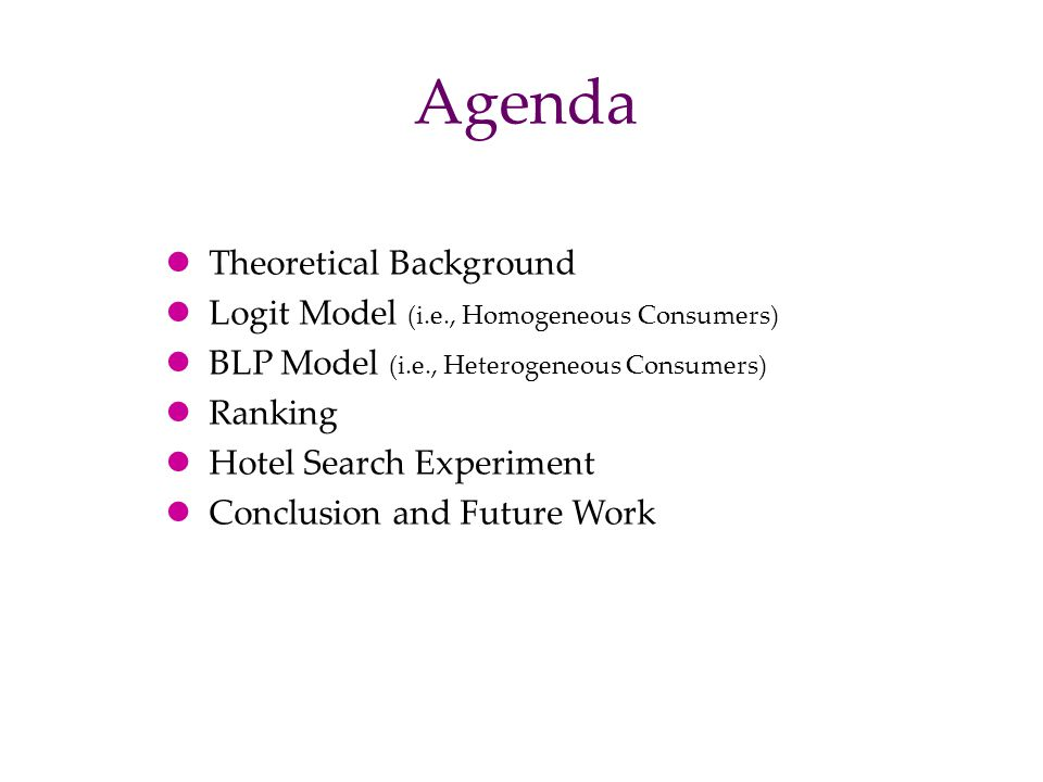 Agenda Theoretical Background Logit Model (i.e., Homogeneous Consumers) BLP Model (i.e., Heterogeneous Consumers) Ranking Hotel Search Experiment Conc