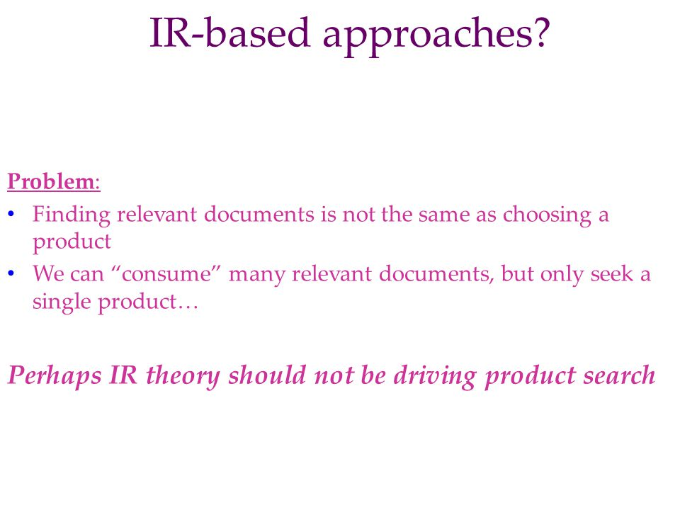 IR-based approaches? Problem: Finding relevant documents is not the same as choosing a product We can consume many relevant documents, but only seek a