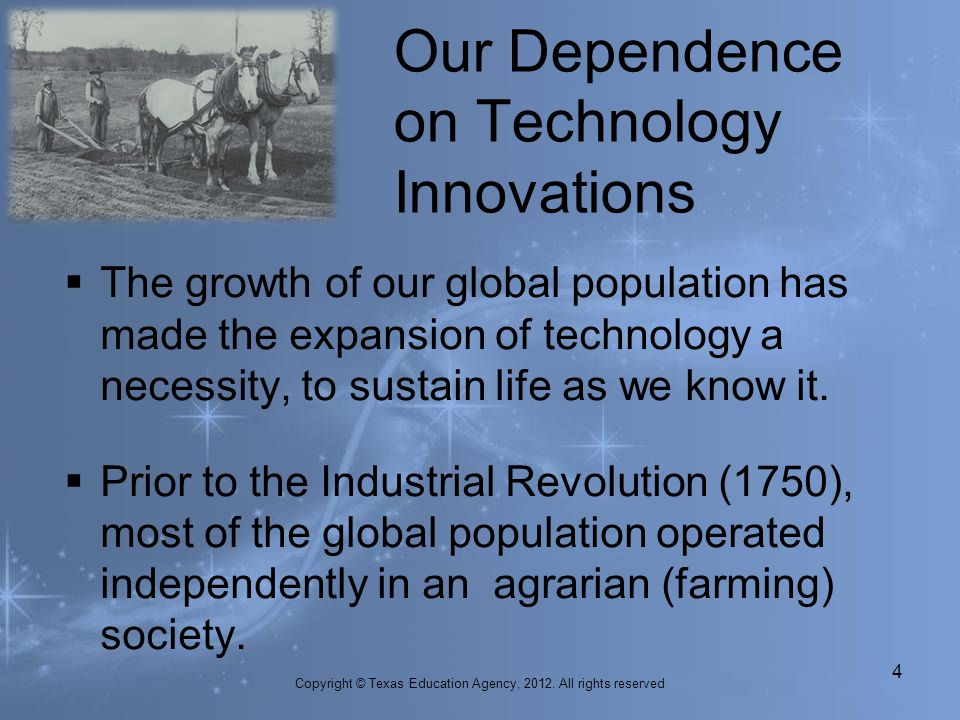 The growth of our global population has made the expansion of technology a necessity, to sustain life as we know it. Prior to the Industrial Revolutio