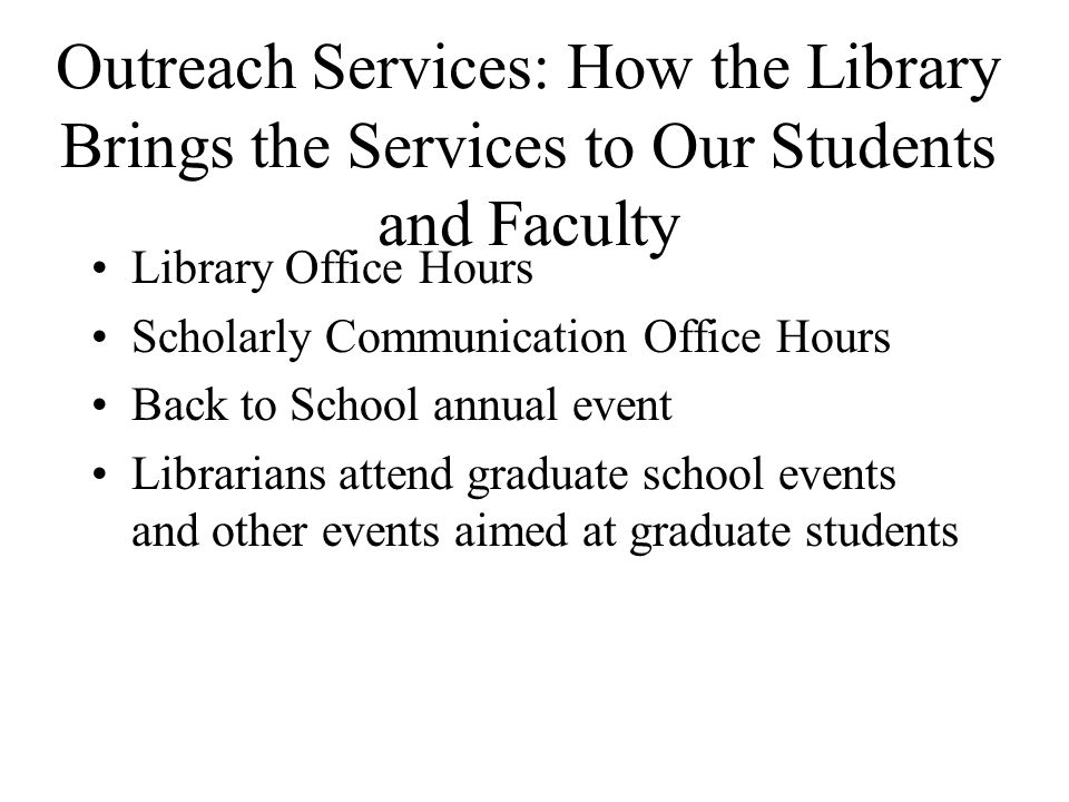 Outreach Services: How the Library Brings the Services to Our Students and Faculty Library Office Hours Scholarly Communication Office Hours Back to School annual event Librarians attend graduate school events and other events aimed at graduate students