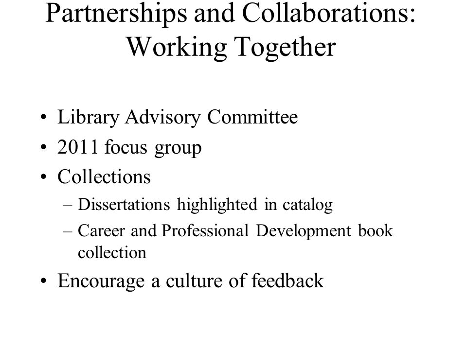 Partnerships and Collaborations: Working Together Library Advisory Committee 2011 focus group Collections –Dissertations highlighted in catalog –Career and Professional Development book collection Encourage a culture of feedback
