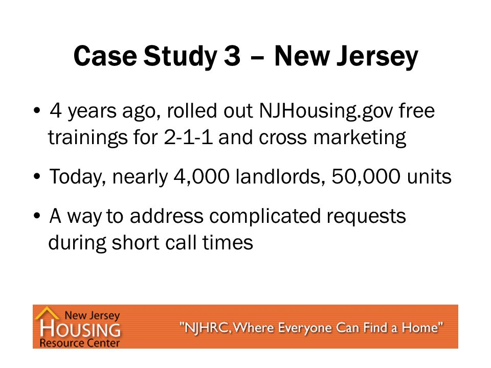 Case Study 3 – New Jersey 4 years ago, rolled out NJHousing.gov free trainings for 2-1-1 and cross marketing Today, nearly 4,000 landlords, 50,000 units A way to address complicated requests during short call times