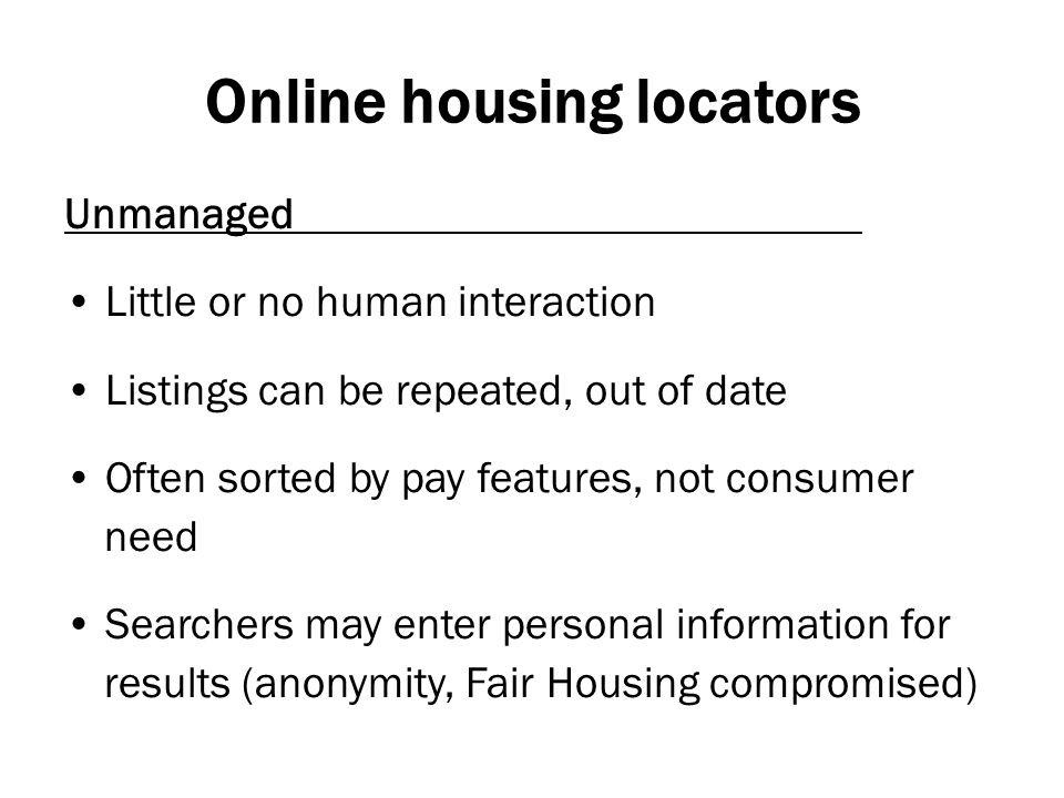 Online housing locators Unmanaged Little or no human interaction Listings can be repeated, out of date Often sorted by pay features, not consumer need Searchers may enter personal information for results (anonymity, Fair Housing compromised)