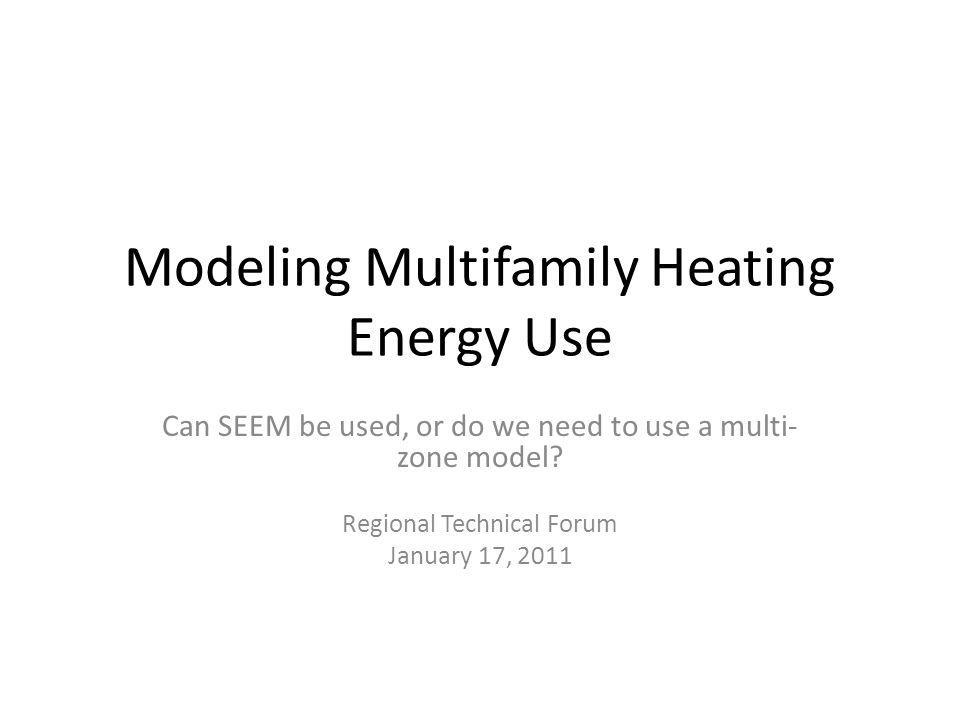 Modeling Multifamily Heating Energy Use Can SEEM be used, or do we need to use a multi- zone model? Regional Technical Forum January 17, 2011