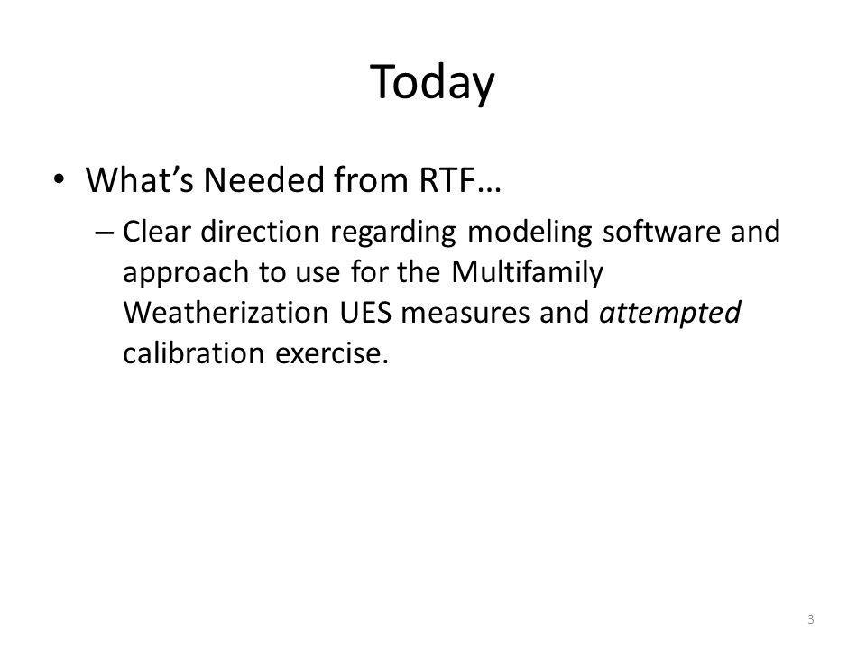Today Whats Needed from RTF… – Clear direction regarding modeling software and approach to use for the Multifamily Weatherization UES measures and att