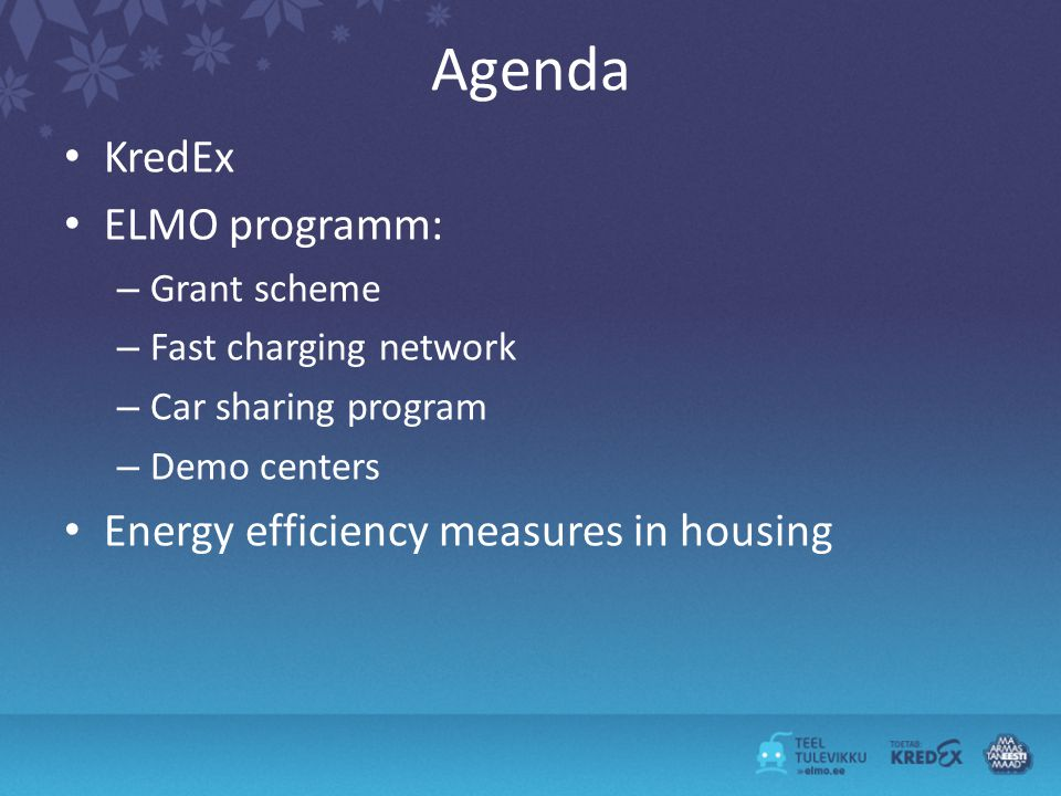 Agenda KredEx ELMO programm: – Grant scheme – Fast charging network – Car sharing program – Demo centers Energy efficiency measures in housing