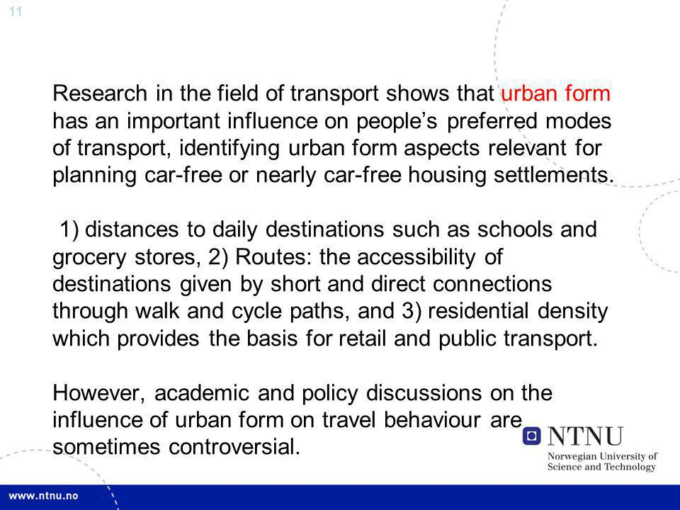 11 Research in the field of transport shows that urban form has an important influence on peoples preferred modes of transport, identifying urban form aspects relevant for planning car-free or nearly car-free housing settlements.