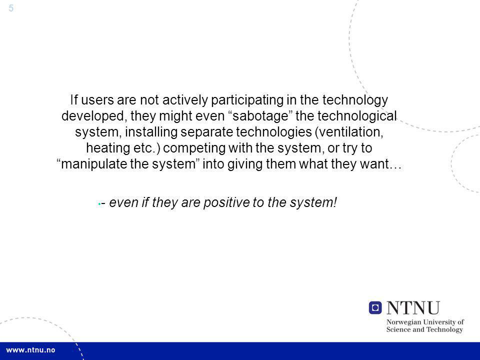 5 If users are not actively participating in the technology developed, they might even sabotage the technological system, installing separate technologies (ventilation, heating etc.) competing with the system, or try to manipulate the system into giving them what they want… - even if they are positive to the system!
