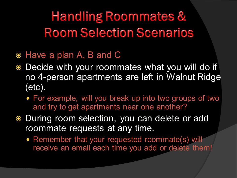 Have a plan A, B and C Decide with your roommates what you will do if no 4-person apartments are left in Walnut Ridge (etc). For example, will you bre