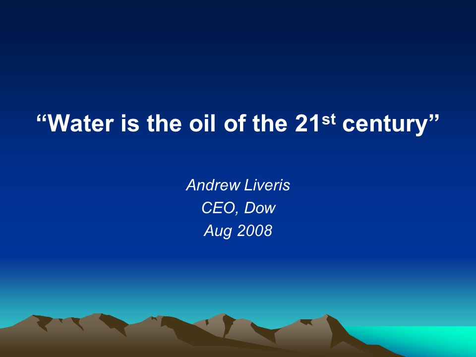 Water is the oil of the 21 st century Andrew Liveris CEO, Dow Aug 2008