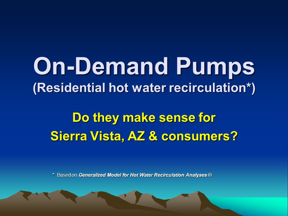 On-Demand Pumps (Residential hot water recirculation*) Do they make sense for Sierra Vista, AZ & consumers.