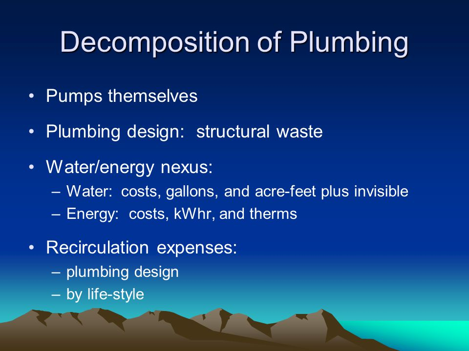 Decomposition of Plumbing Pumps themselves Plumbing design: structural waste Water/energy nexus: –Water: costs, gallons, and acre-feet plus invisible –Energy: costs, kWhr, and therms Recirculation expenses: –plumbing design –by life-style