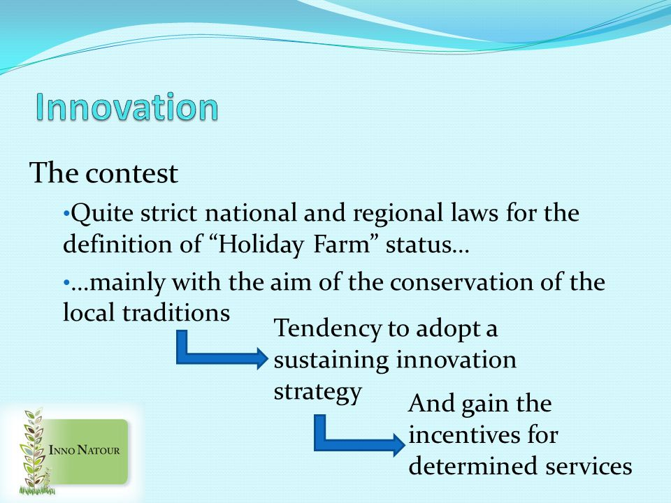 The contest Quite strict national and regional laws for the definition of Holiday Farm status… …mainly with the aim of the conservation of the local traditions Tendency to adopt a sustaining innovation strategy And gain the incentives for determined services