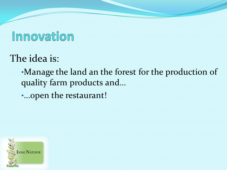 The idea is: Manage the land an the forest for the production of quality farm products and… …open the restaurant!