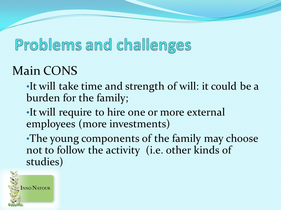 Main CONS It will take time and strength of will: it could be a burden for the family; It will require to hire one or more external employees (more investments) The young components of the family may choose not to follow the activity (i.e.
