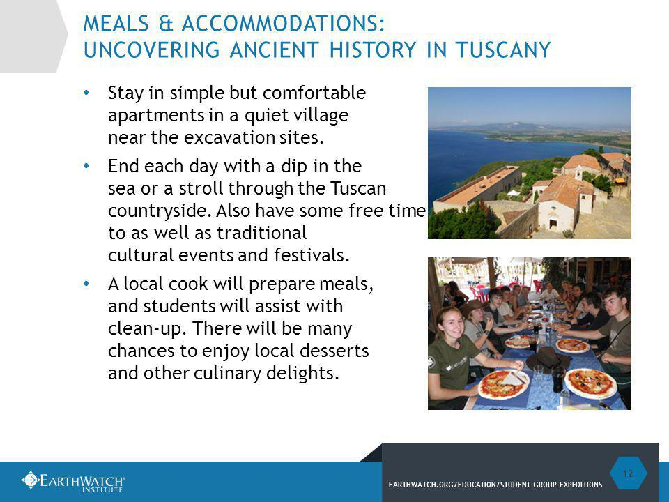 EARTHWATCH.ORG/EDUCATION/STUDENT-GROUP-EXPEDITIONS MEALS & ACCOMMODATIONS: UNCOVERING ANCIENT HISTORY IN TUSCANY Stay in simple but comfortable apartments in a quiet village near the excavation sites.