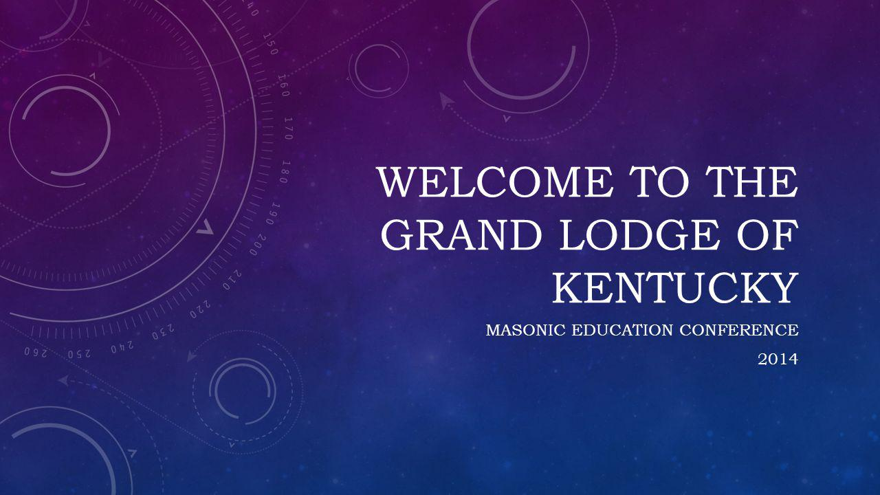 WELCOME TO THE GRAND LODGE OF KENTUCKY MASONIC EDUCATION CONFERENCE 2014