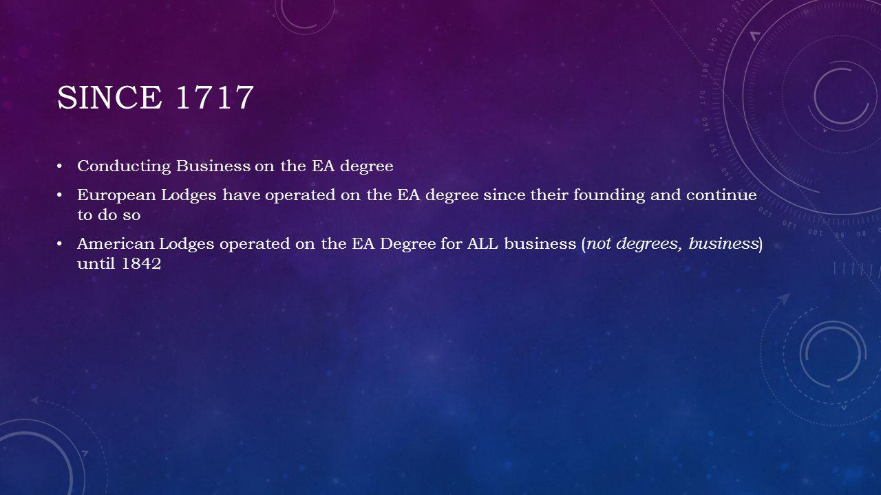 SINCE 1717 Conducting Business on the EA degree European Lodges have operated on the EA degree since their founding and continue to do so American Lodges operated on the EA Degree for ALL business ( not degrees, business ) until 1842
