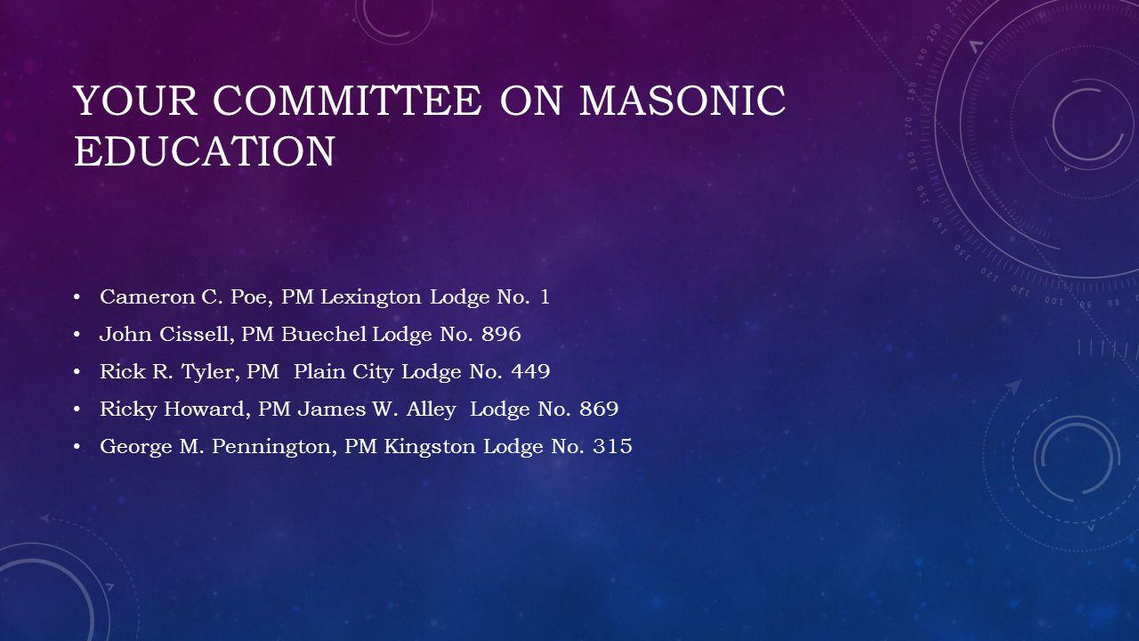 YOUR COMMITTEE ON MASONIC EDUCATION Cameron C.Poe, PM Lexington Lodge No.