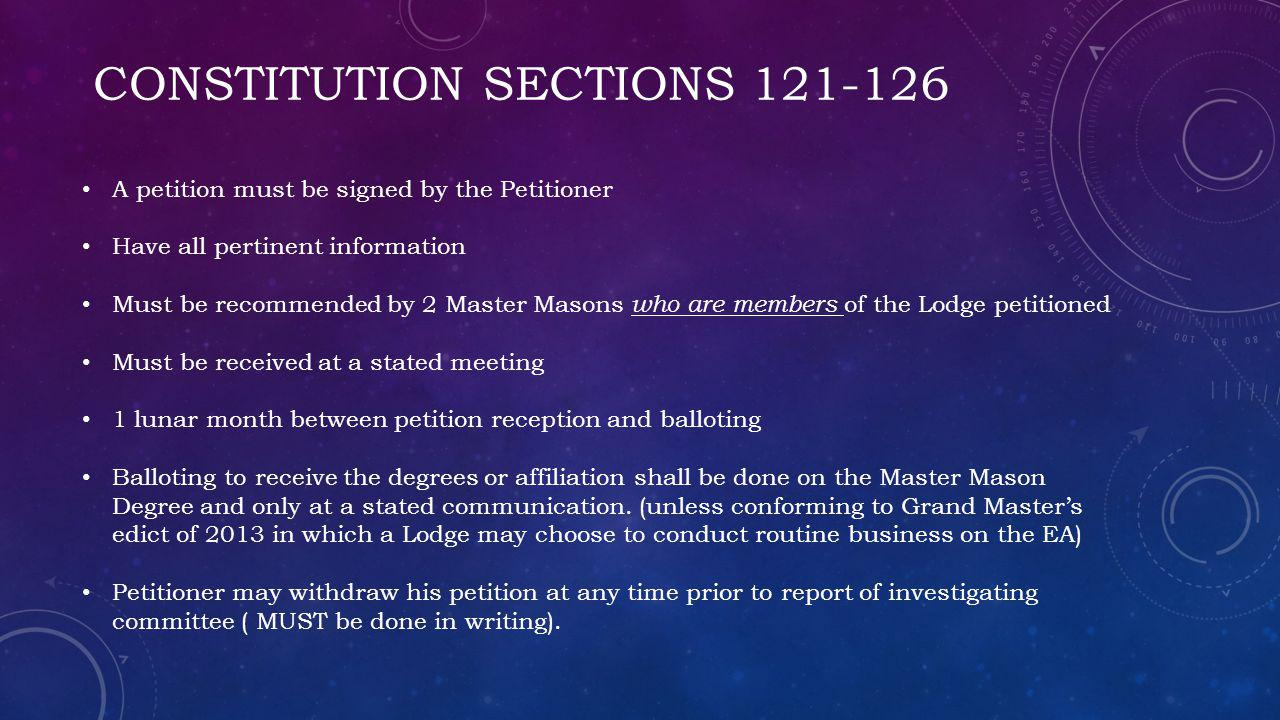 CONSTITUTION SECTIONS 121-126 A petition must be signed by the Petitioner Have all pertinent information Must be recommended by 2 Master Masons who are members of the Lodge petitioned Must be received at a stated meeting 1 lunar month between petition reception and balloting Balloting to receive the degrees or affiliation shall be done on the Master Mason Degree and only at a stated communication.