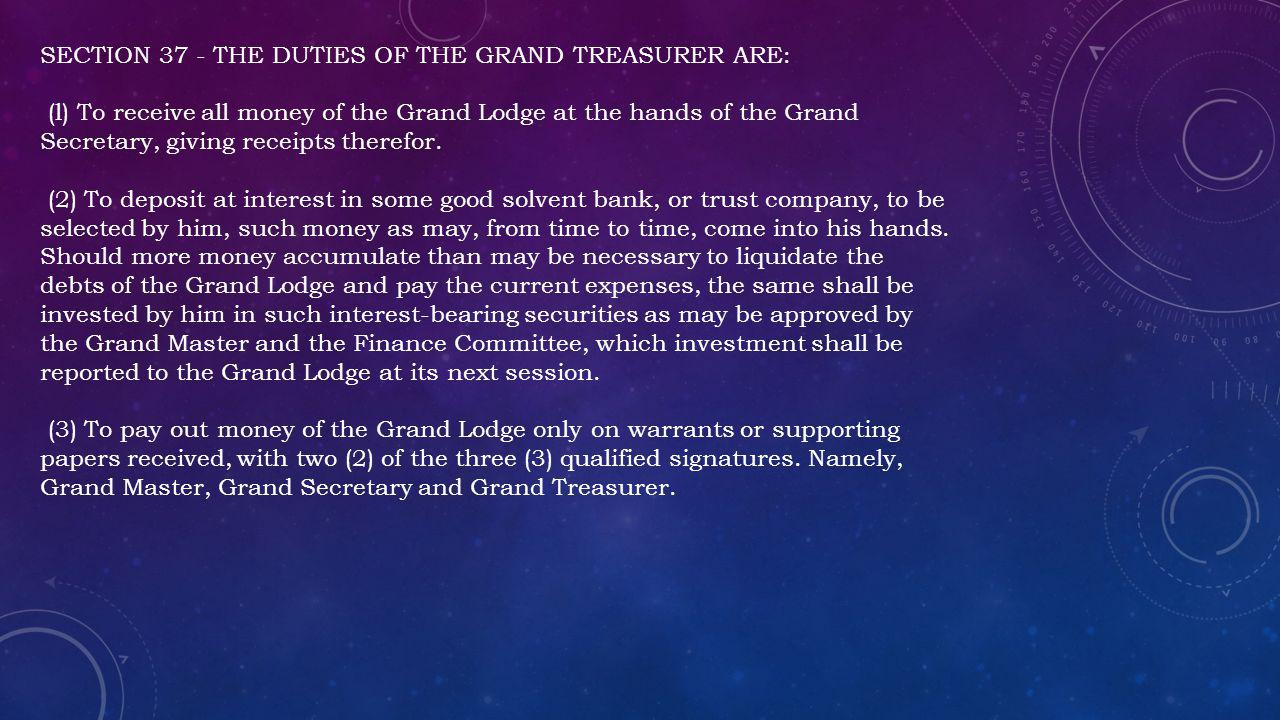 SECTION 37 - THE DUTIES OF THE GRAND TREASURER ARE: (l) To receive all money of the Grand Lodge at the hands of the Grand Secretary, giving receipts therefor.