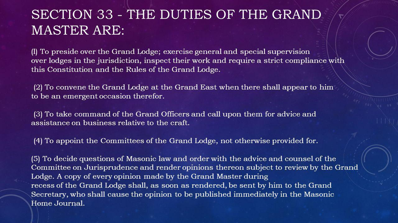 SECTION 33 - THE DUTIES OF THE GRAND MASTER ARE: (l) To preside over the Grand Lodge; exercise general and special supervision over lodges in the jurisdiction, inspect their work and require a strict compliance with this Constitution and the Rules of the Grand Lodge.