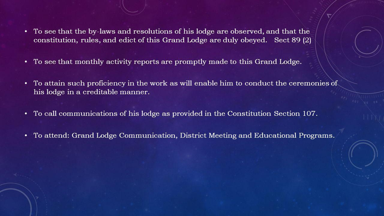 To see that the by-laws and resolutions of his lodge are observed, and that the constitution, rules, and edict of this Grand Lodge are duly obeyed.