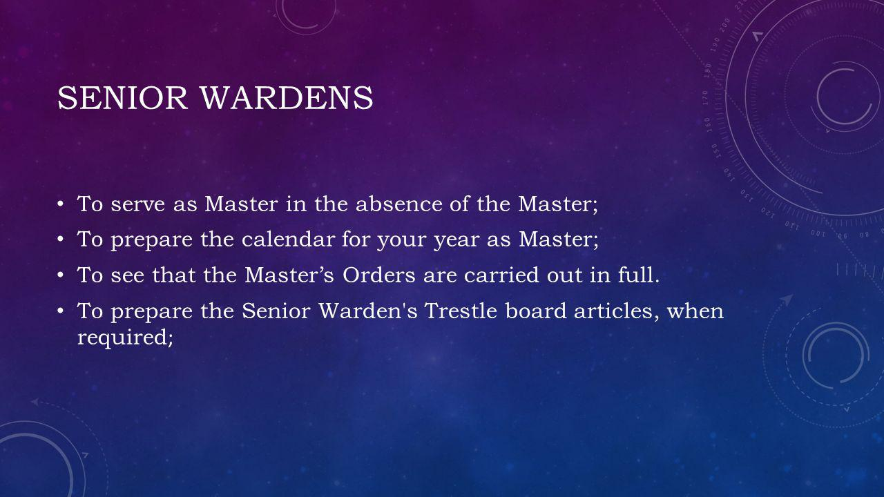 SENIOR WARDENS To serve as Master in the absence of the Master; To prepare the calendar for your year as Master; To see that the Masters Orders are carried out in full.