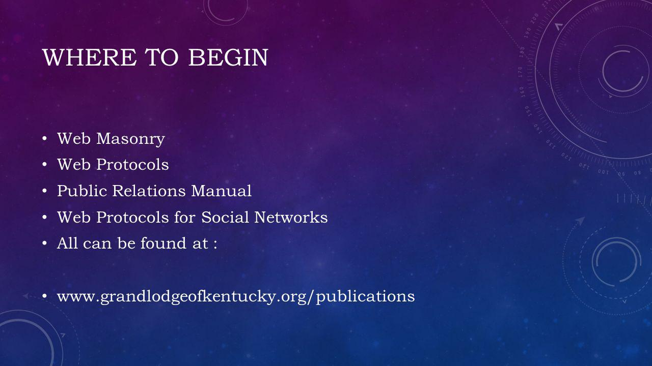 WHERE TO BEGIN Web Masonry Web Protocols Public Relations Manual Web Protocols for Social Networks All can be found at : www.grandlodgeofkentucky.org/publications