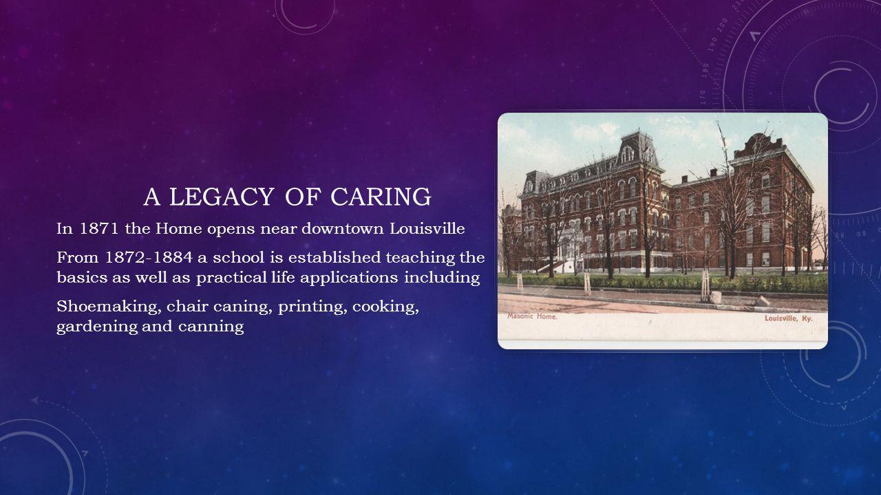 A LEGACY OF CARING In 1871 the Home opens near downtown Louisville From 1872-1884 a school is established teaching the basics as well as practical life applications including Shoemaking, chair caning, printing, cooking, gardening and canning
