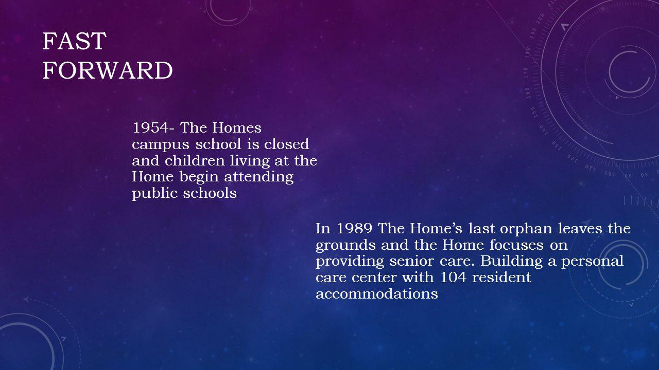 FAST FORWARD In 1989 The Homes last orphan leaves the grounds and the Home focuses on providing senior care.